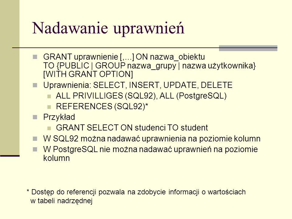 Nadawanie uprawnień GRANT uprawnienie [,...] ON nazwa_obiektu TO {PUBLIC | GROUP nazwa_grupy | nazwa użytkownika} [WITH GRANT OPTION]
